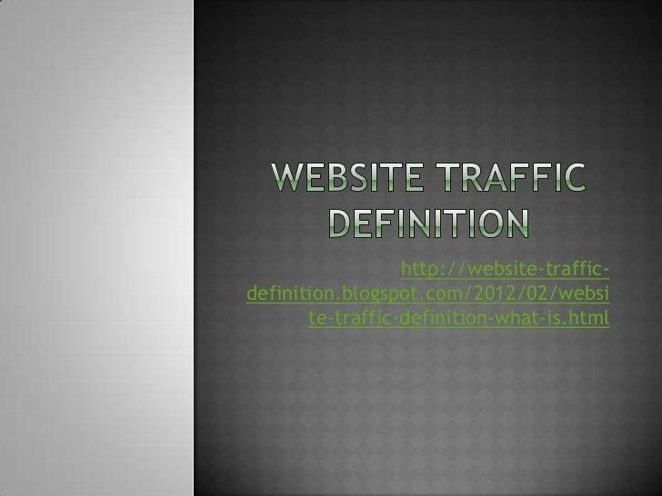 http://website-traffic-definition.blogspot.com/2012/02/websi       te-traffic-definition-what-is.html