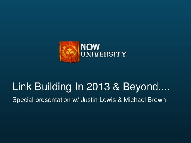 Link Building In 2013 & Beyond....Special presentation w/ Justin Lewis & Michael Brown