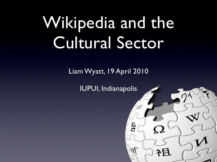 Wikipedia and the  Cultural Sector    Liam Wyatt, 19 April 2010        IUPUI, Indianapolis