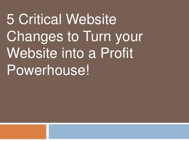 5 Critical WebsiteChanges to Turn yourWebsite into a ProfitPowerhouse!
