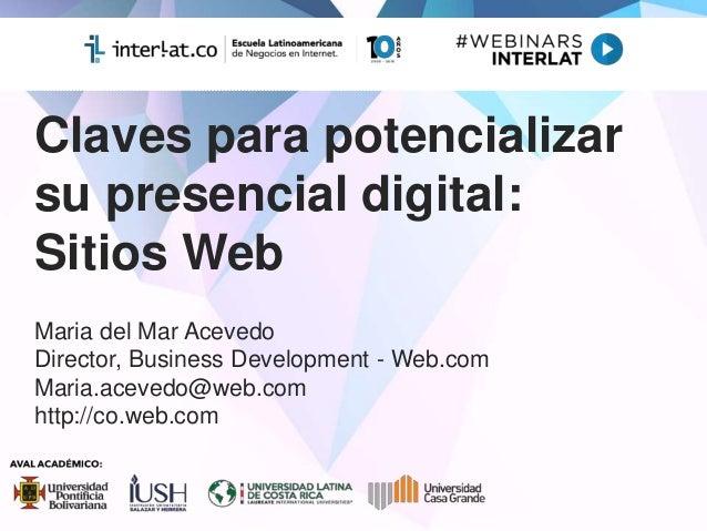 Claves para potencializar su presencial digital: Sitios Web Maria del Mar Acevedo Director, Business Development - Web.com...