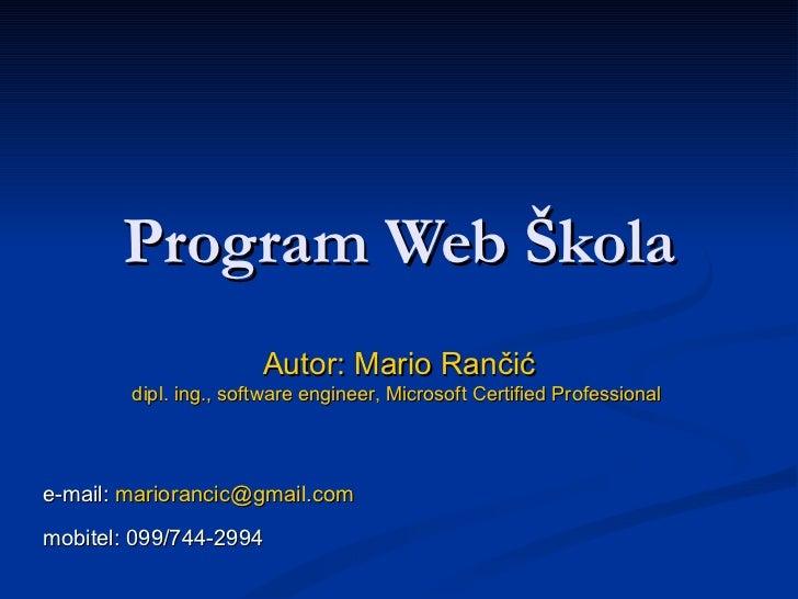 Program  Web  Škola Autor: Mario Rančić dipl. ing., software engineer, Microsoft Certified Professional   e-mail:  [email_...