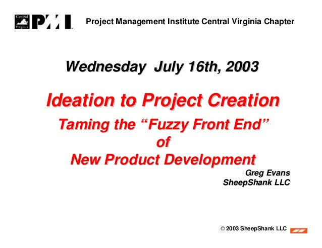 """Project Management Institute Central Virginia Chapter  Wednesday July 16th, 2003Ideation to Project Creation Taming the """"F..."""