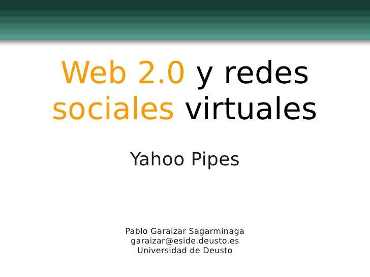 Web 2.0 y redes sociales virtuales      Yahoo Pipes       Pablo Garaizar Sagarminaga      garaizar@eside.deusto.es       U...