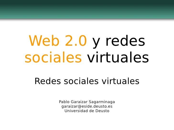 Web 2.0  y redes  sociales  virtuales Redes sociales virtuales Pablo Garaizar Sagarminaga [email_address] Universidad de D...
