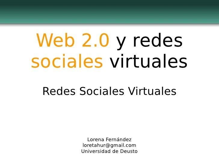 Web 2.0  y redes  sociales  virtuales Redes Sociales Virtuales Lorena Fernández [email_address] Universidad de Deusto