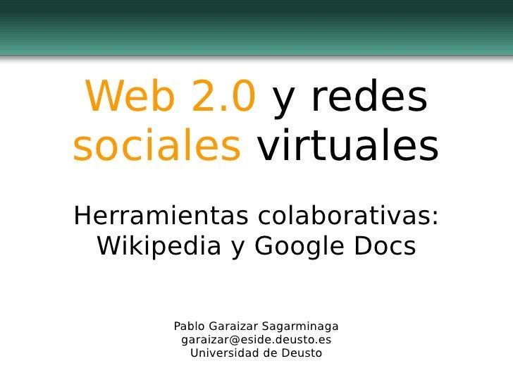 Web 2.0 y redes sociales virtuales Herramientas colaborativas:  Wikipedia y Google Docs         Pablo Garaizar Sagarminaga...
