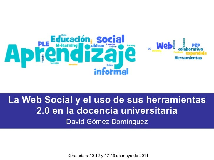 La Web Social y el uso de sus herramientas 2.0 en la docencia universitaria David Gómez Domínguez Granada a 10-12 y 17-19 ...