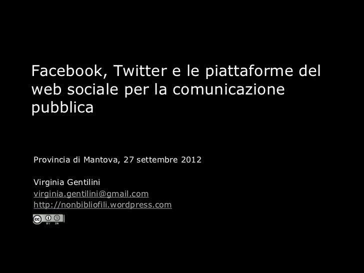 Facebook, Twitter e le piattaforme delweb sociale per la comunicazionepubblicaProvincia di Mantova, 27 settembre 2012Virgi...