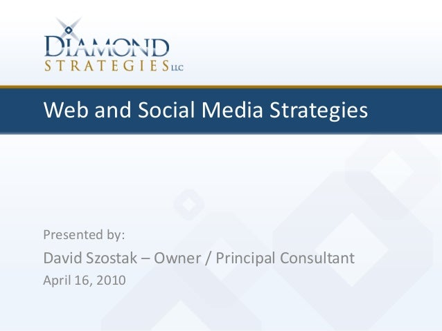 Web and Social Media Strategies Presented by: David Szostak – Owner / Principal Consultant April 16, 2010