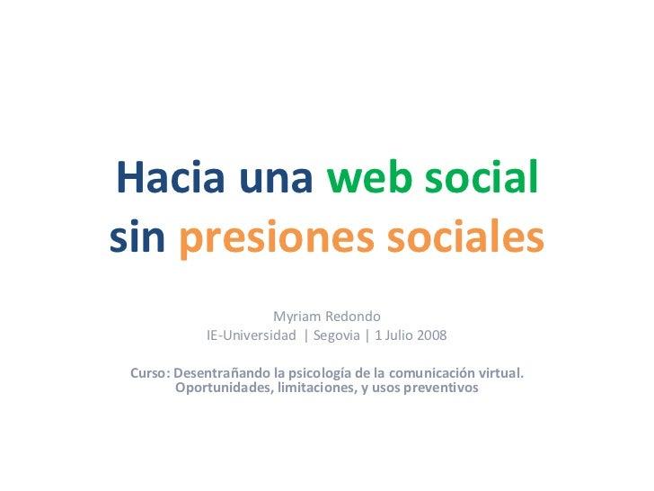 Hacia una  web social sin  presiones sociales Myriam Redondo IE-Universidad    Segovia   1 Julio 2008 Curso: Desentrañando...