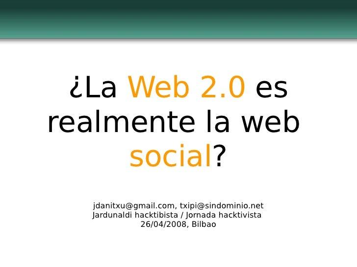 ¿La  Web 2.0  es realmente la web  social ? jdanitxu@gmail.com, txipi@sindominio.net Jardunaldi hacktibista / Jornada hack...