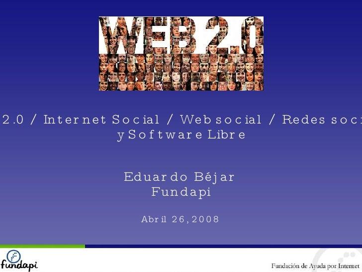 Web 2.0 / Internet Social / Web social / Redes sociales y Software Libre Eduardo Béjar Fundapi Abril 26, 2008