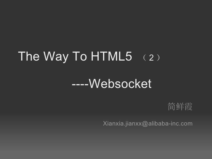 The Way To HTML5 ( 2 )         ----Websocket 简鲜霞 [email_address]
