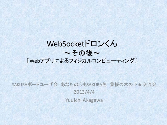 WebSocketドロンくん~その後~『Webアプリによるフィジカルコンピューティング』SAKURAボードユーザ会 あなたの心もSAKURA色 葉桜の木の下de交流会2013/4/4Yuuichi Akagawa