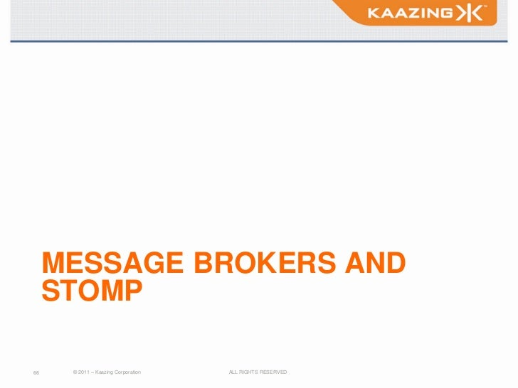 MESSAGE BROKERS AND     STOMP66    © 2011 – Kaazing Corporation   ALL RIGHTS RESERVED