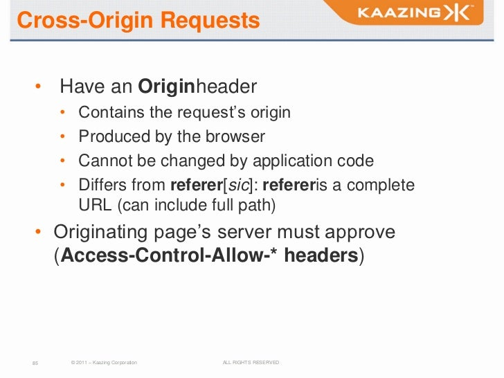 Cross-Origin Requests • Have an Originheader      •      Contains the request's origin      •      Produced by the browser...