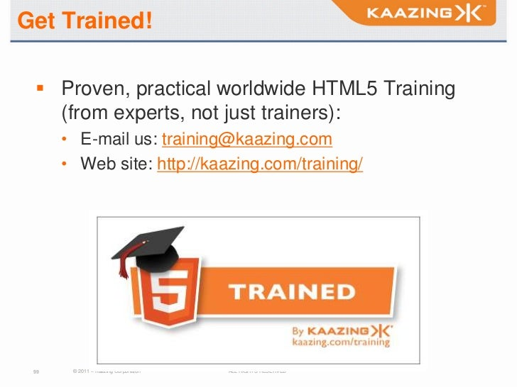 Get Trained!  Proven, practical worldwide HTML5 Training   (from experts, not just trainers):      • E-mail us: training@...