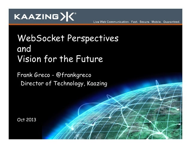 WebSocket Perspectives and Vision for the Future Frank Greco - @frankgreco Director of Technology, Kaazing  Oct 2013
