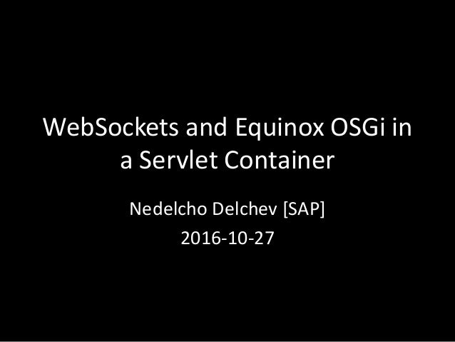 WebSockets and Equinox OSGi in a Servlet Container Nedelcho Delchev [SAP] 2016-10-27