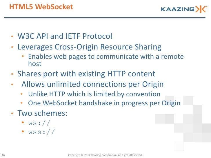HTML5 WebSocket     •   W3C API and IETF Protocol     •   Leverages Cross-Origin Resource Sharing          • Enables web p...