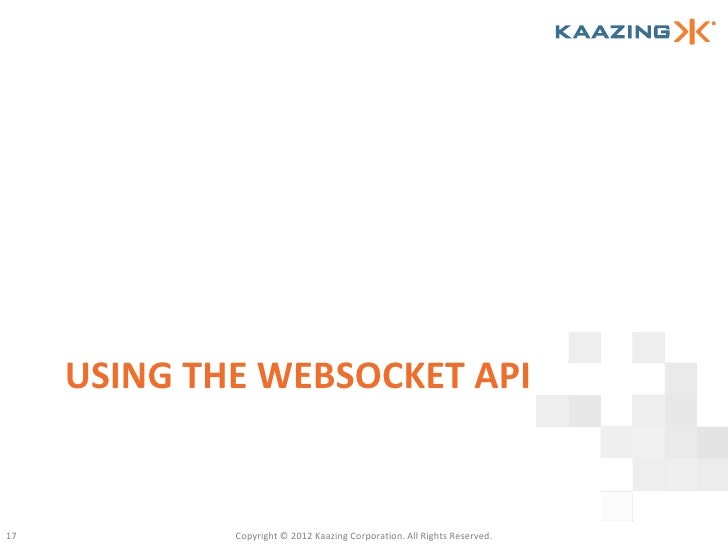 USING THE WEBSOCKET API17           Copyright © 2012 Kaazing Corporation. All Rights Reserved.