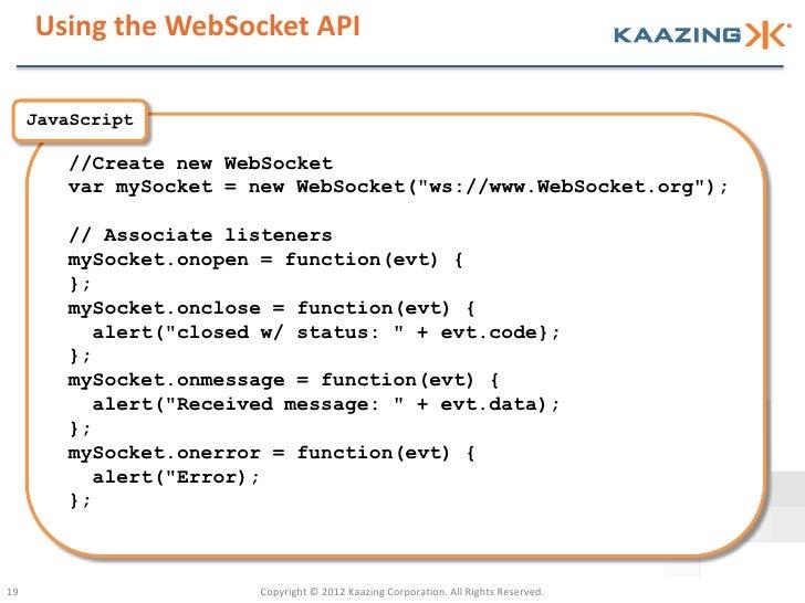 "Using the WebSocket API     JavaScript        //Create new WebSocket        var mySocket = new WebSocket(""ws://www.WebSock..."