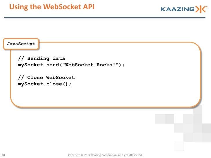 "Using the WebSocket API     JavaScript        // Sending data        mySocket.send(""WebSocket Rocks!"");        // Close We..."
