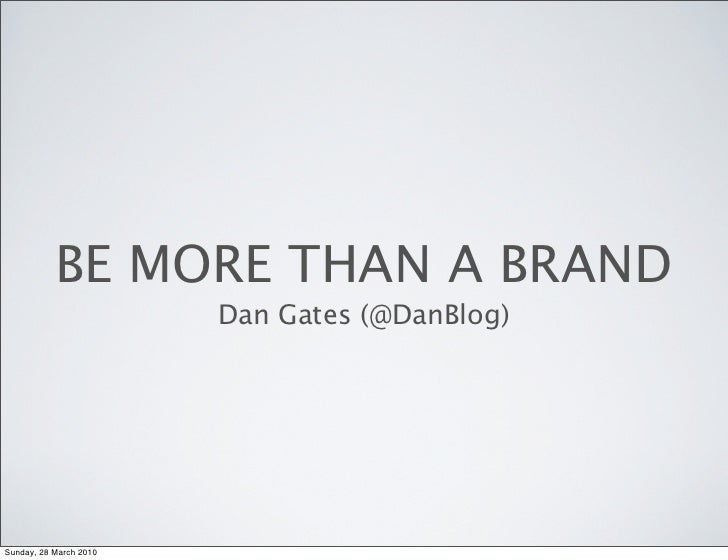 BE MORE THAN A BRAND                         Dan Gates (@DanBlog)     Sunday, 28 March 2010