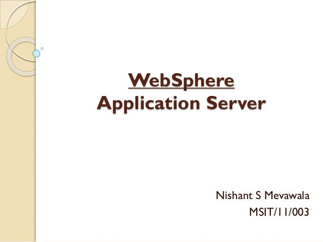 WebSphere Application Server  Nishant S Mevawala MSIT/11/003