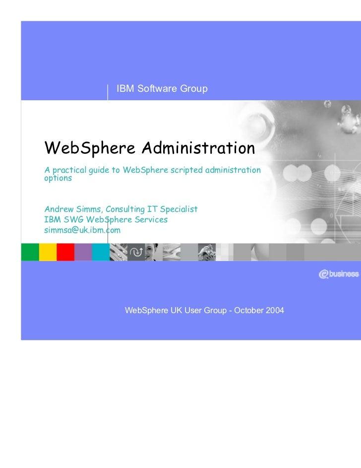 IBM Software GroupWebSphere AdministrationA practical guide to WebSphere scripted administrationoptionsAndrew Simms, Consu...