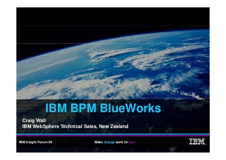 IBM BPM BlueWorks   Craig Wall   IBM WebSphere Technical Sales, New Zealand   IBM Insight Forum 09          Make change wo...