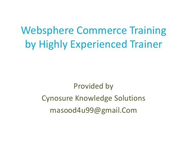 Websphere Commerce Trainingby Highly Experienced Trainer            Provided by    Cynosure Knowledge Solutions      masoo...