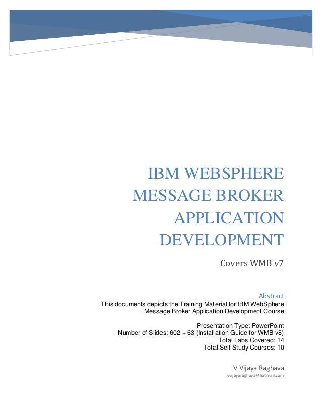 IBM WEBSPHERE MESSAGE BROKER APPLICATION DEVELOPMENT Covers WMB v7 V Vijaya Raghava vvijayaraghava@hotmail.com Abstract Th...