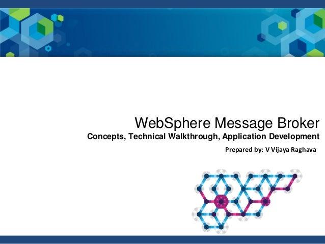 Prepared by: V Vijaya Raghava WebSphere Message Broker Concepts, Technical Walkthrough, Application Development