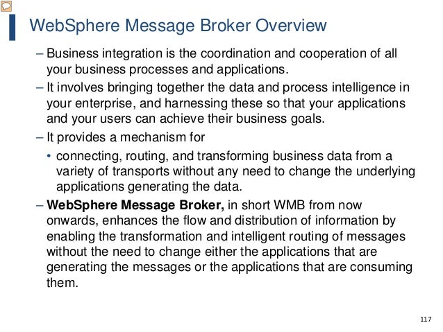 117 WebSphere Message Broker Overview – Business integration is the coordination and cooperation of all your business proc...