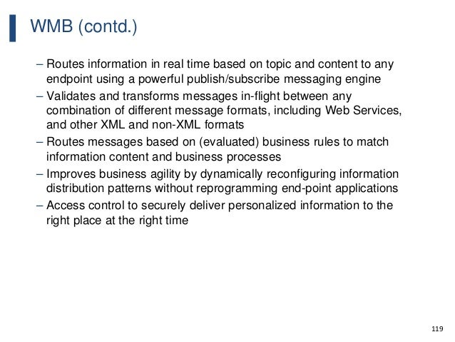 119 WMB (contd.) – Routes information in real time based on topic and content to any endpoint using a powerful publish/sub...