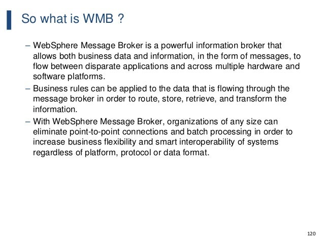 120 So what is WMB ? – WebSphere Message Broker is a powerful information broker that allows both business data and inform...