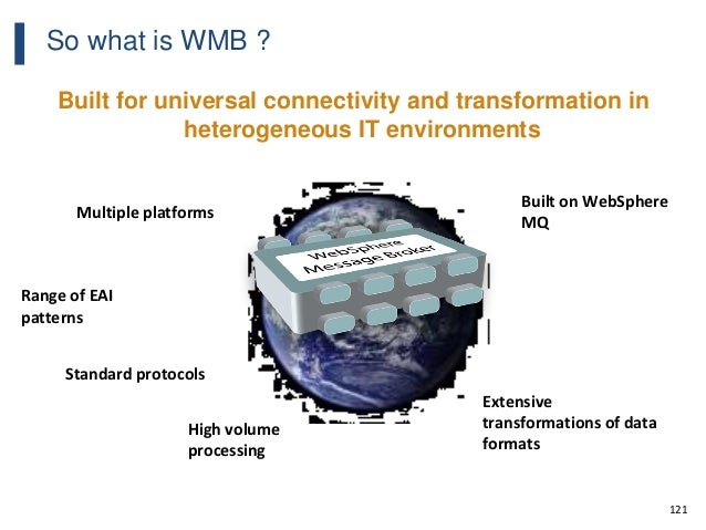 121 So what is WMB ? Built for universal connectivity and transformation in heterogeneous IT environments Range of EAI pat...