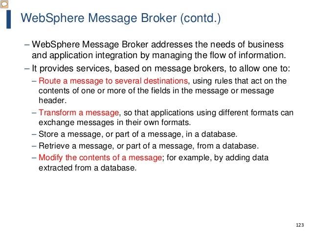 123 WebSphere Message Broker (contd.) – WebSphere Message Broker addresses the needs of business and application integrati...