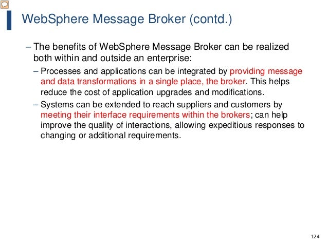 124 WebSphere Message Broker (contd.) – The benefits of WebSphere Message Broker can be realized both within and outside a...