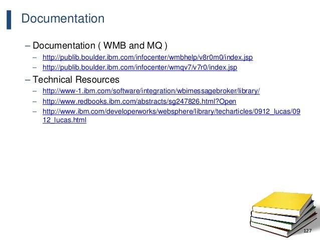 127 Documentation – Documentation ( WMB and MQ ) – http://publib.boulder.ibm.com/infocenter/wmbhelp/v8r0m0/index.jsp – htt...