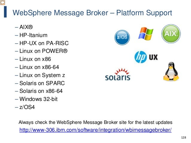 128 WebSphere Message Broker – Platform Support – AIX® – HP-Itanium – HP-UX on PA-RISC – Linux on POWER® – Linux on x86 – ...
