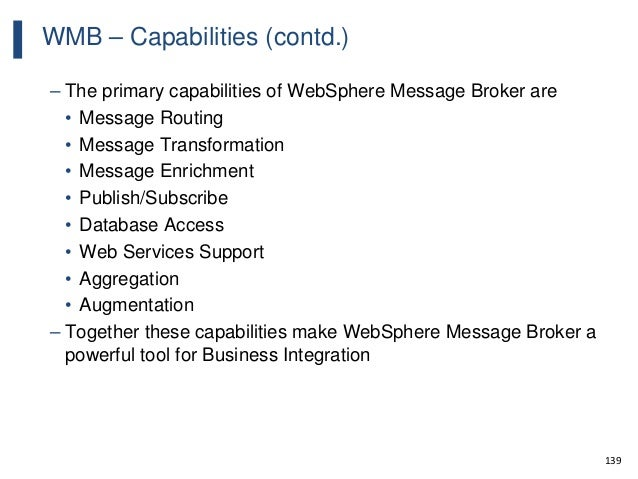 139 WMB – Capabilities (contd.) – The primary capabilities of WebSphere Message Broker are • Message Routing • Message Tra...