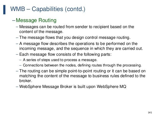 141 WMB – Capabilities (contd.) – Message Routing – Messages can be routed from sender to recipient based on the content o...
