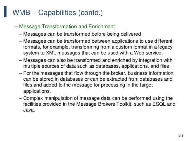 145 WMB – Capabilities (contd.) – Message Transformation and Enrichment – Messages can be transformed before being deliver...