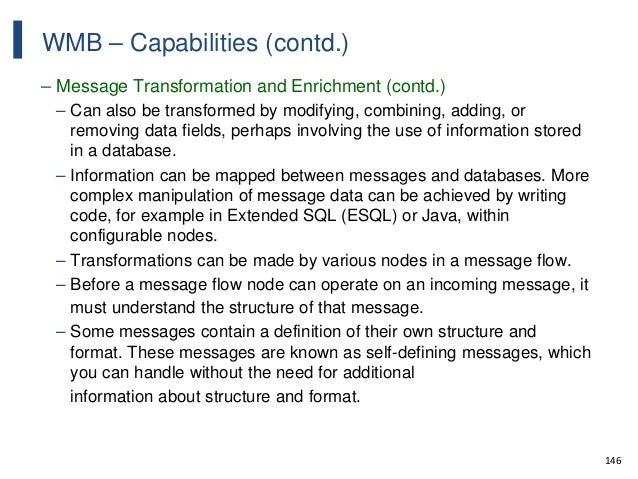 146 WMB – Capabilities (contd.) – Message Transformation and Enrichment (contd.) – Can also be transformed by modifying, c...