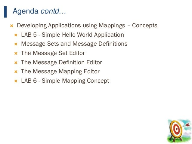 16 Agenda contd…  Developing Applications using Mappings – Concepts  LAB 5 - Simple Hello World Application  Message Se...
