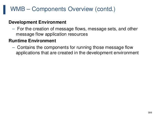 166 WMB – Components Overview (contd.) Development Environment – For the creation of message flows, message sets, and othe...