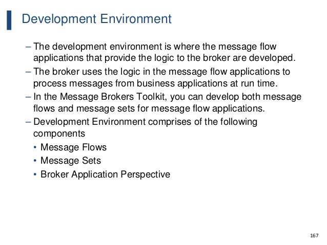 167 Development Environment – The development environment is where the message flow applications that provide the logic to...